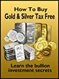 How To Buy Gold & Silver Tax Free - Learn The Bullion Investment Secrets