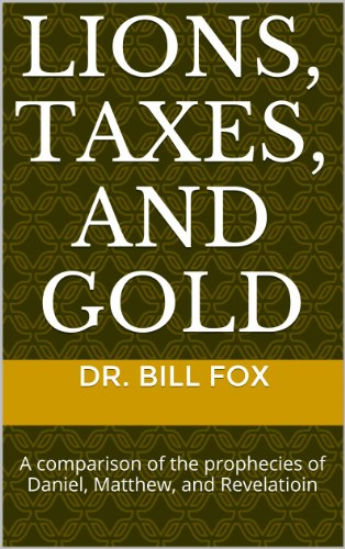 Dr. Bill Fox - Lions, Taxes, and Gold: A comparison of the prophecies of Daniel, Matthew, and Revelation (English Edition)