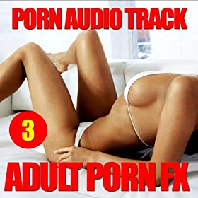 Adult Porn Fx 3 (Porn Sound Effects, Adult Fx, Sex Sounds, Porn Audio Tracks, Women Orgasm, Squirt & Sybian, Hot, 2011, Dj, Party) [Explicit]