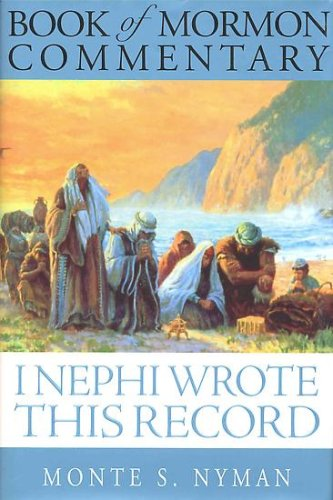 I Nephi Wrote This Record: Book of Mormon Commentary, Book 1, Monte S. Nyman