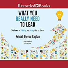 What You Really Need to Lead: The Power of Thinking and Acting Like an Owner | Livre audio Auteur(s) : Robert S. Kaplan Narrateur(s) : L. J. Ganser