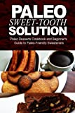 Paleo Sweet-Tooth Solution: Paleo Desserts Cookbook and beginners guide to Paleo friendly sweeteners