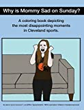 WHY IS MOMMY SAD ON SUNDAY?: DISAPPOINTING MOMENTS IN CLEVELAND SPORTS COLORING BOOK