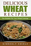 Delicious Wheat Recipes: The Solution For Your Wheat Cravings