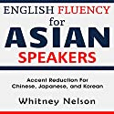 English Fluency for Asian Speakers: Accent Reduction for Chinese, Japanese, and Korean Audiobook by Whitney Nelson Narrated by Leigh Ashman