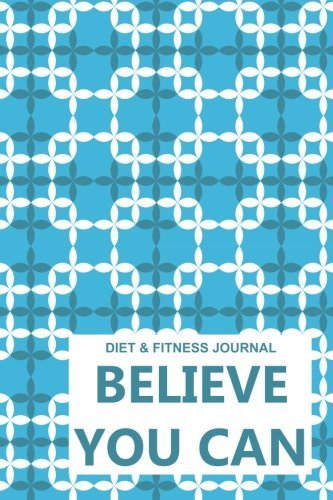 Diet & Fitness Journal: Believe You Can - Start Your Journey To The New You!