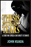 img - for THESIS WITHOUT TEARS: A Guide for African University Students by John Kuada (2015-09-07) book / textbook / text book