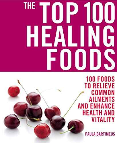 The Top 100 Healing Foods: 100 Foods to Relieve Common Ailments and Enhance Health and Vitality (The Top 100 Recipes Ser