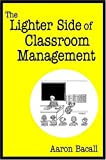 img - for The Lighter Side of Classroom Management by Bacall, Aaron (2006) Paperback book / textbook / text book