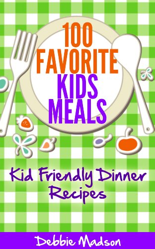 100 Favorite Kids Meals- Kid Friendly Dinner Recipes (Family Menu Planning Series Book 2) by Debbie Madson