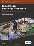 Perceptions of Knowledge Visualization: Explaining Concepts through Meaningful Images (Advances in Multimedia and Interactive Technologies (Amit))