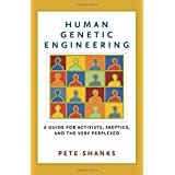 Human Genetic Engineering: A Guide for Activists, Skeptics, and the Very Perplexed ~ Pete Shanks