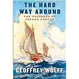 The Hard Way Around: The Passages of Joshua Slocum ~ Geoffrey Wolff