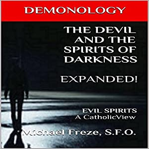 Demonology the Devil and the Spirits of Darkness Expanded!: Evil Spirits, a Catholic View Audiobook