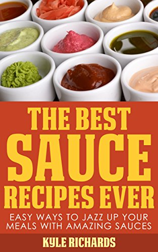 The Best Sauce Recipes Ever!: Easy Ways to Jazz Up Your Meals with Amazing Sauces by Kyle Richards