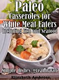 Paleo  Casseroles  for White Meat Eaters,  including Fish and Seafood: Simple dishes, great flavor (Paleo Casseroles Book 3)