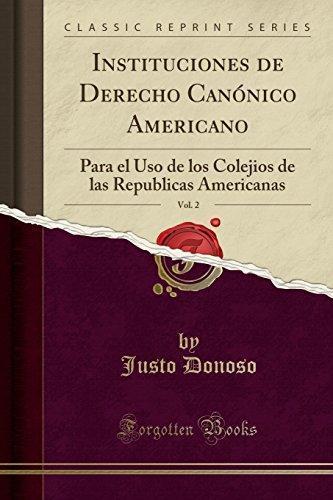 Instituciones de Derecho Canonico Americano, Vol. 2: Para el Uso de los Colejios de las Republicas Americanas (Classic Reprint)  [Donoso, Justo] (Tapa Blanda)