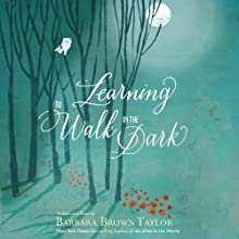 Learning to Walk in the Dark: Because Sometimes God Shows Up at Night (       UNABRIDGED) by Barbara Brown Taylor Narrated by Barbara Brown Taylor