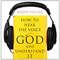How to Hear the Voice of God and Understand It Audiobook by Adam Houge Narrated by Michael Griffith