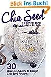 Chia Seed Recipes: 30 Delicious and E...