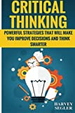 Critical Thinking: Powerful Strategies That Will Make You Improve Decisions And Think Smarter