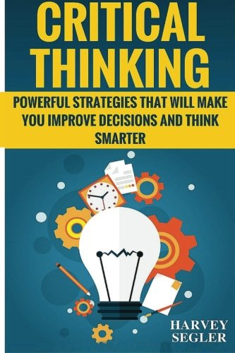 Critical Thinking: Powerful Strategies That Will Make You Improve Decisions And Think Smarter (Books That Make You Think compare prices)