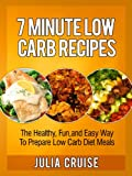 7 Minute Low Carb Recipes: The Healthy, Fun and Easy Way To Prepare Low Carb Diet Meals (Low Carb Cookbooks Book 2)