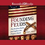 Founding Feuds: The Rivalries, Clashes, and Conflicts That Forged a Nation | Paul Aron