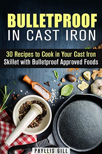 Bulletproof in Cast Iron: 30 Recipes to Cook in Your Cast Iron Skillet with Bulletproof Approved Foods (Weight Loss & Low Carb) by Phyllis Gill
