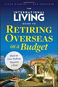 The International Living Guide to Retiring Overseas on a Budget: How to Live Well on $25,000 a Year from Wiley