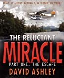 The Reluctant Miracle  Part One: The Escape: What if Jesus actually appeared to return in 2016?