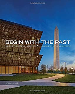 Book Cover: Begin with the Past: Building the National Museum of African American History and Culture