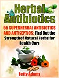 Herbal Antibiotics: 55 Super Herbal Antibiotics and Antiseptics: Find Out the Strength of Natural Herbs for Health Cure (home remedies, medicinal plants, herbal antibiotics)
