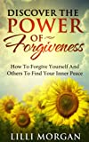 Discover The Power Of Forgiveness: How To Forgive Yourself And Others To Find Your Inner Peace (Forgiveness, Self-Help, Meditation)