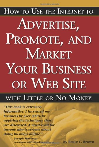 How To Use The Internet To Advertise, Promote And Market Your Business Or Web Site: With Little Or No Money