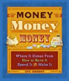 Money, Money, Money: Where It Comes From, How To Save It, Spend It, And Make It