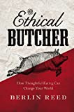 The Ethical Butcher: How Thoughtful Eating Can Change Your World