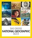 Das große NATIONAL GEOGRAPHIC Buch: 125 Jahre Bilder, Abenteuer und Entdeckungen, die die Welt veränderte