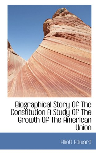 Biographical Story Of The Constitution A Study Of The Growth Of The American Union