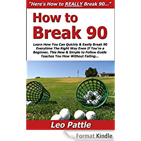 How to Break 90: Learn How You Can Quickly & Easily Break 90 Everytime The Right Way Even If You're a Beginner, This New & Simple to Follow Guide Teaches You How Without Failing (English Edition)