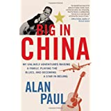 Big in China: My Unlikely Adventures Raising a Family, Playing the Blues, and Becoming a Star in Beijingby Alan Paul