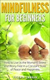 Mindfulness: Mindfulness for Beginners - How to Live in the Moment, Stress and Worry Free in a Constant State of Peace and Happiness (Mindfulness, Meditation)