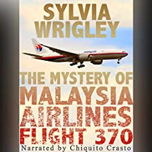 The Mystery of Malaysia Airlines Flight 370 (       UNABRIDGED) by Sylvia Wrigley Narrated by Chiquito Crasto