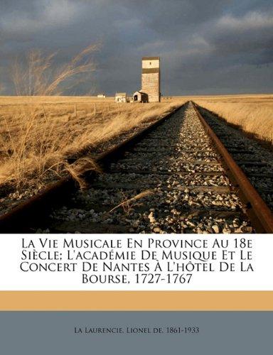 La Vie Musicale En Province Au 18e Si Cle; L'Acad Mie de Musique Et Le Concert de Nantes L'h Tel de La Bourse, 1727-1767