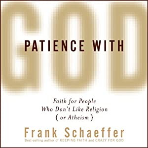 Patience with God: Faith for People Who Don't Like Religion (or Atheism) | [Frank Schaeffer]