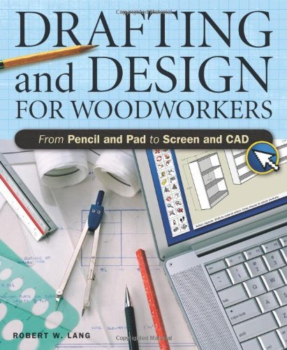 Drafting And Design For Woodworkers: A Practical Guide To Traditional And Digital Methods