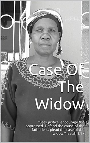 """Case Of The Widow: """"Seek justice, encourage the oppressed. Defend the cause of the fatherless, plead the case of the widow."""" Isaiah 1:17"""