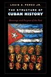 """Louis A Perez Jr, """"The Structure of Cuban History: Meanings and Purpose of the Past"""" (U of North Carolina Press, 2013)"""