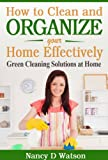 How to Clean and Organize Your Home Effectively: Green Cleaning Solutions at Home