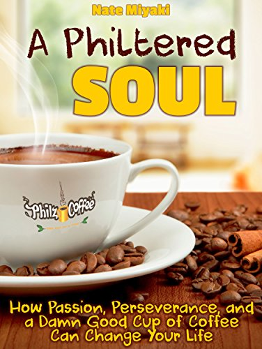 A Philtered Soul: How Passion, Perseverance, and a Damn Good Cup of Coffee Can Change Your Life by Nate Miyaki